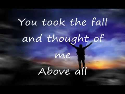 Above All: Michael W. Smith.    You lived to die rejected and alone,  like a rose, trampled on the ground.  You took the fall and thought of me above all.
