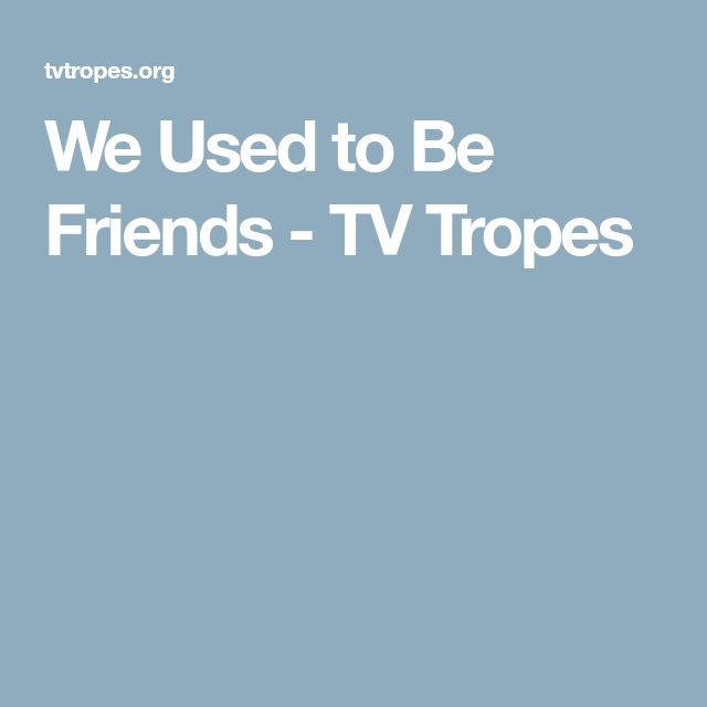 We Used to Be Friends - TV Tropes