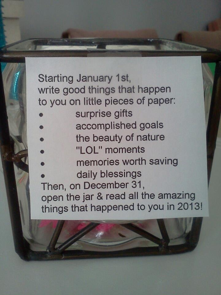 January:Start a Happiness Jar. Each day write something good that happened, and read 365 wonderful memories on New Year's Eve :)