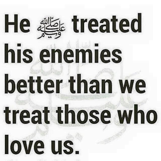 Prophet Muhammad (sal Allahu alayhi wa sallam) treated his enemies better than we treat those who love us. Let that sink in for a minute.