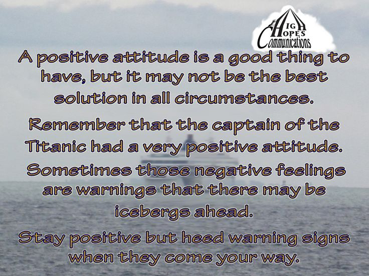 A positive attitude is good to have, but it may not be the best solution in all circumstances. Remember that the captain of the Titanic had a very positive attitude. Sometimes those negative feelings are warnings that there may be icebergs ahead. Stay positive, but heed warning signs when they come your way. www.highhopescommunications.ca