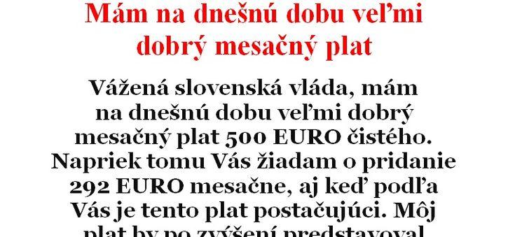 Vážená slovenská vláda,mám na dnešnú dobu veľmi dobrý mesačný plat 500 EURO čistého. Napriek tomu Vás žiadam o pridanie 292 EURO mesačne, aj keď podľa Vás je tento plat postačujúci. Môj plat by po zvýšení predstavoval 792 EURO, čo je stále menej ako majú napríklad v Grécku. Svoju žiadosť odôvodňujem