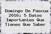 http://tecnoautos.com/wp-content/uploads/imagenes/tendencias/thumbs/domingo-de-pascua-2016-5-datos-importantes-que-tienes-que-saber.jpg Pascua. Domingo de Pascua 2016: 5 Datos Importantes que Tienes que Saber, Enlaces, Imágenes, Videos y Tweets - http://tecnoautos.com/actualidad/pascua-domingo-de-pascua-2016-5-datos-importantes-que-tienes-que-saber/