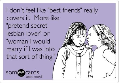 I don't feel like 'best friends' really covers it. More like 'pretend secret lesbian lover' or 'woman I would marry if I was into that sort of thing.'