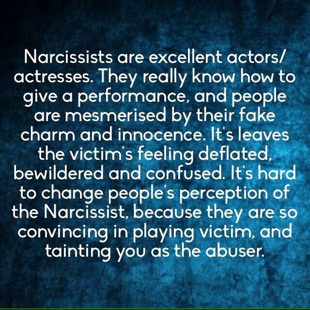 Narcissists are excellent actors / actresses. They really know how to give a performance & people are mesmerized by their fake charm & innocence. It leaves the victim feeling deflated, bewildered & confused. It's hard to change people's perception of the narcissist because they are so convincing in playing victim & tainting you as the abuser.