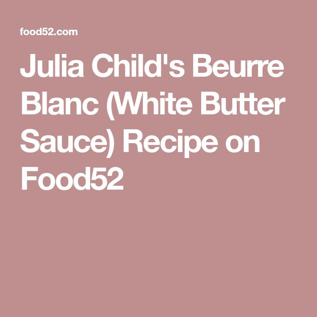 Julia Child's Beurre Blanc (White Butter Sauce) Recipe on Food52
