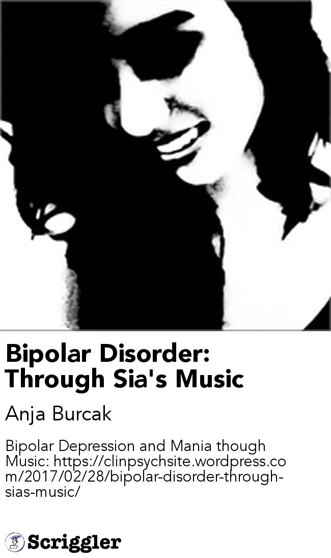 Bipolar Disorder: Through Sia's Music by Anja Burcak https://scriggler.com/detailPost/story/54658 Bipolar Depression and Mania though Music: https://clinpsychsite.wordpress.com/2017/02/28/bipolar-disorder-through-sias-music/