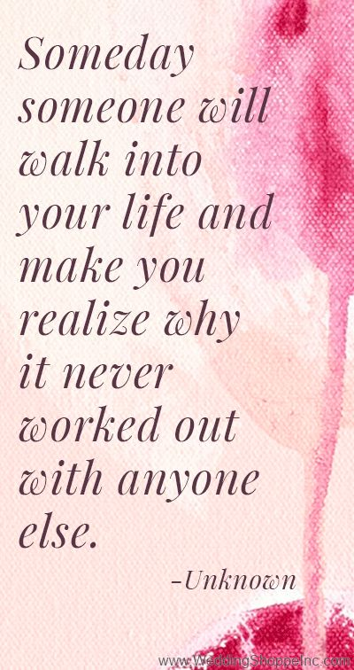 Someday someone will walk into your life and you realize why it never worked out with anyone else.