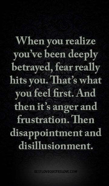 When you realize you've been deeply betrayed, fear really hits you. That's what you feel first. And then it's anger and frustration. Then disappointment and disillusionment.