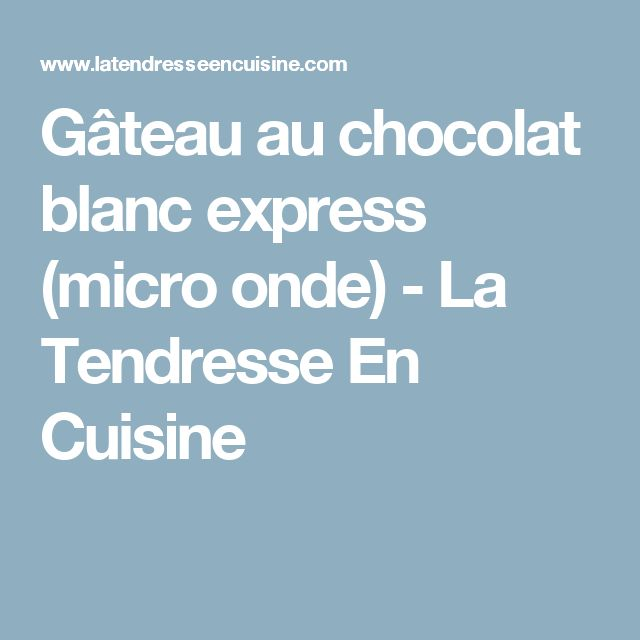Gâteau au chocolat blanc express (micro onde) - La Tendresse En Cuisine