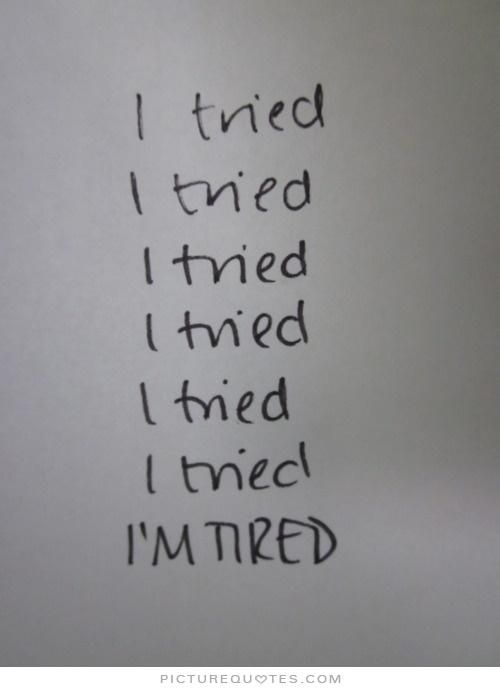 I tried. I tried. I tried. I tried. I tried. I tried. I'm tired. Picture Quotes.