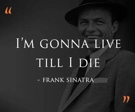 I'm gonna live till I die. - Frank Sinatra