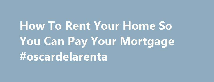 How To Rent Your Home So You Can Pay Your Mortgage #oscardelarenta http://renta.nef2.com/how-to-rent-your-home-so-you-can-pay-your-mortgage-oscardelarenta/  #rent a property # How To Rent Your Home So You Can Pay Your Mortgage If you own your home, but temporarily can't afford the payments, and can't a find cheaper place to live, you're likely worried about losing your home. The good news is that only about 5% of Americans were delinquent on their mortgage payments in 2013, compared to 30%…