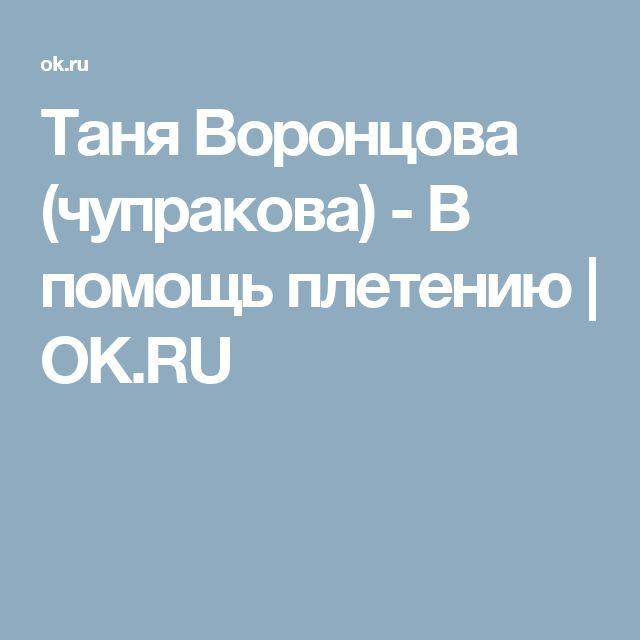 Таня Воронцова (чупракова) - В помощь плетению | OK.RU