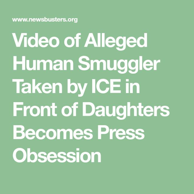 Video of Alleged Human Smuggler Taken by ICE in Front of Daughters Becomes Press Obsession