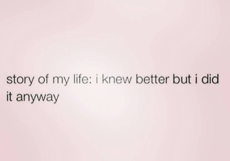 Story of my life: I knew better but I did it anyway!