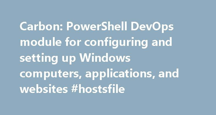 Carbon: PowerShell DevOps module for configuring and setting up Windows computers, applications, and websites #hostsfile http://missouri.nef2.com/carbon-powershell-devops-module-for-configuring-and-setting-up-windows-computers-applications-and-websites-hostsfile/  # Carbon Carbon is a PowerShell module for automating the configuration of computers running Windows 7, 8, 2008, and 2012. It can configure and manage: Local users and groups IIS websites, virtual directories, and applications File…