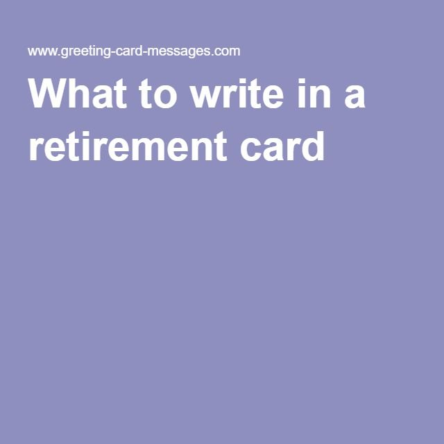 what to write on retirement card Go things to write in a retirement card retirement messages can be difficult to write finding the best wording for your retirement saying will be easier with these suggestions.