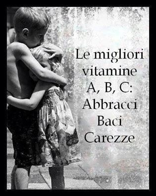 The best vitamine A, B and C: Abbracci (hugs), Baci (Kisses), Carezze (Caresses).