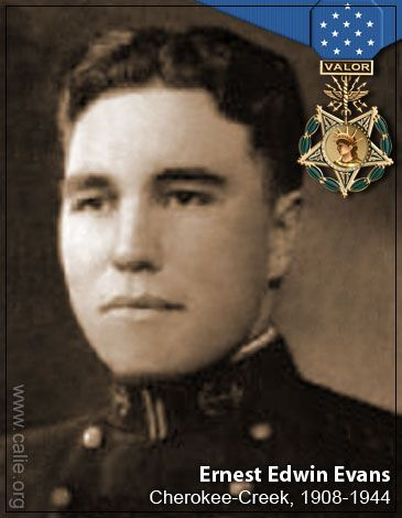 Ernest Edwin Evans (Cherokee-Creek)~ In addition to the Medal of Honor, the Bronze Star Medal, Purple Heart Medal and Presidential Unit Citation Ribbon, Commander Evans had the China Service Medal, American Defense Medal, Fleet Clasp, and was entitled to the Asiatic-Pacific Campaign Medal with six engagement stars, the World War II Victory Medal, and the Philippine Defense and Liberation Ribbons with one star. A U.S. Navy destroyer war ship, the USS Evans, was named in honor of Commander.
