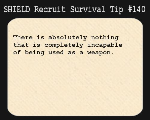 S.H.I.E.L.D. Recruit Survival Tip #140:There is absolutely nothing that is completely incapable of being used as a weapon.