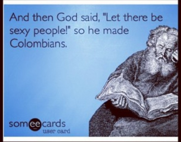 """Ha! And Then God said, """"Let there be sexy people!"""" So he made Colombians."""