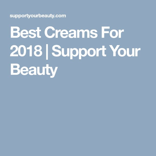 Best Creams For 2018 | Support Your Beauty