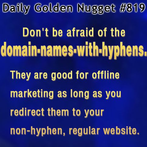 Don't be afraid of the domain names with hyphens.  They are good for offline marketing as long as you redirect them to your non-hyphen, regular website.   http://www.jwag.biz/newsletters/2013/09/12/domain-names-with-a-hyphen-and-qr-codes.html?utm_term=5AM&utm_source=mattfb&utm_medium=pinterest&utm_content=daily_nugget&utm_campaign=2013-09-12