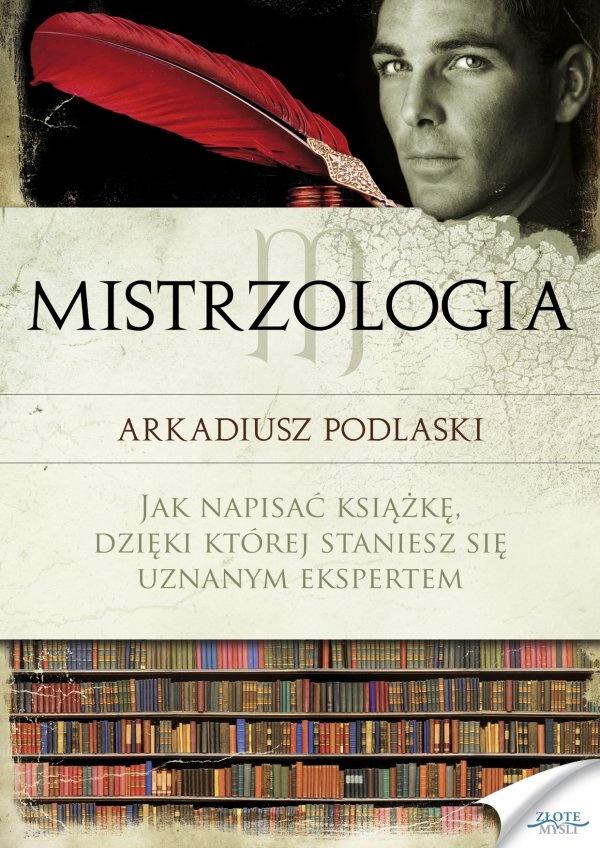 Mistrzologia / Arkadiusz Podlaski   Jak napisać książkę, dzięki której staniesz się uznanym ekspertem.
