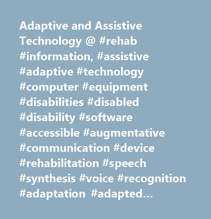 Adaptive and Assistive Technology @ #rehab #information, #assistive #adaptive #technology #computer #equipment #disabilities #disabled #disability #software #accessible #augmentative #communication #device #rehabilitation #speech #synthesis #voice #recognition #adaptation #adapted #technologies #resource #assistive #adaptive #technology #computer #computers #equipment #disabilities #disabled #disability #alternative #text-to-speech #communication #board #screen #reader #virtual #on-screen…