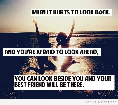 When it hurts to look back, and you're afraid to look ahead, you can look beside you and your best friend will be there.