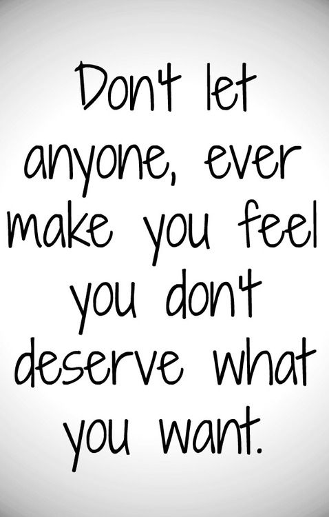 Don't let anyone, ever make you feel you don't deserve what you want.