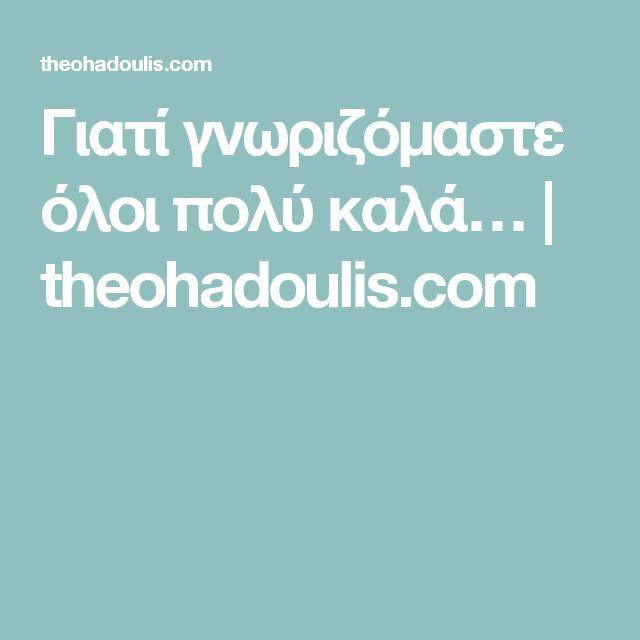 Γιατί γνωριζόμαστε όλοι πολύ καλά…   theohadoulis.com