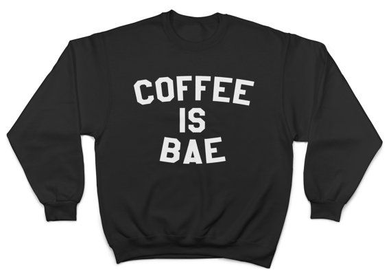 coffee is bae sweatshirt black crewneck for womens girls ladies funny humor hipster caffeine morning lazy humor style gift present