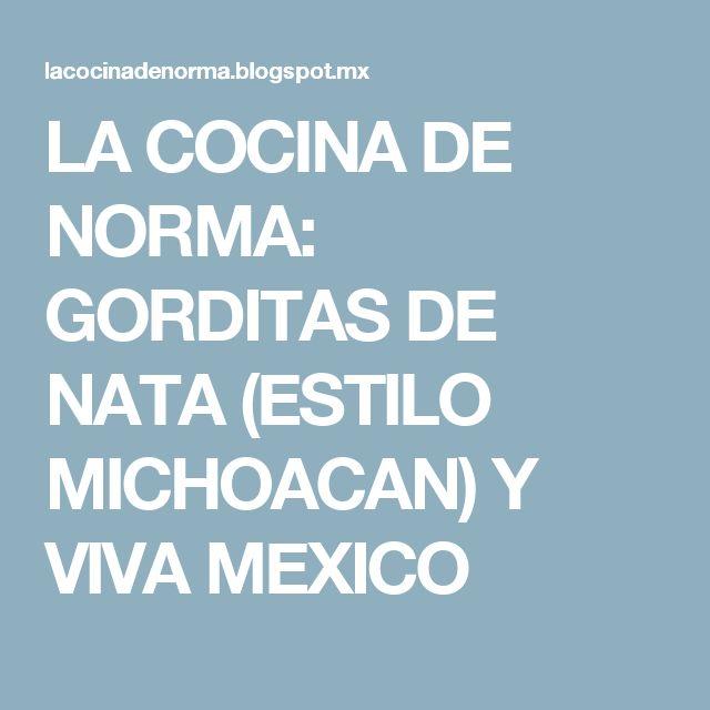 LA COCINA DE NORMA: GORDITAS DE NATA (ESTILO MICHOACAN) Y VIVA MEXICO
