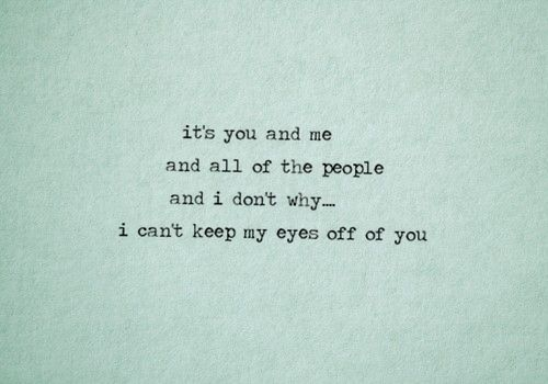 """It's you and me and all of the people...and I don't why, I can't keep my eyes off of you"" (You and me - Lifehouse)"