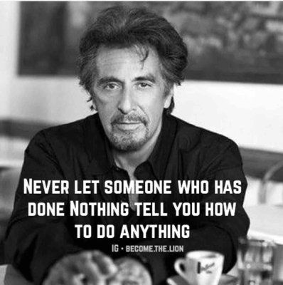 Never Let someone who has done nothing tell you how to do anything! so very true