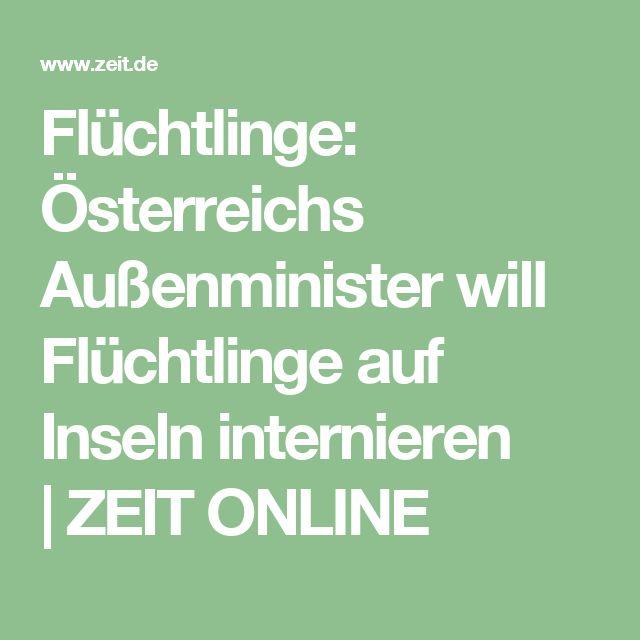 Flüchtlinge: Österreichs Außenminister will Flüchtlinge auf Inseln internieren |ZEIT ONLINE