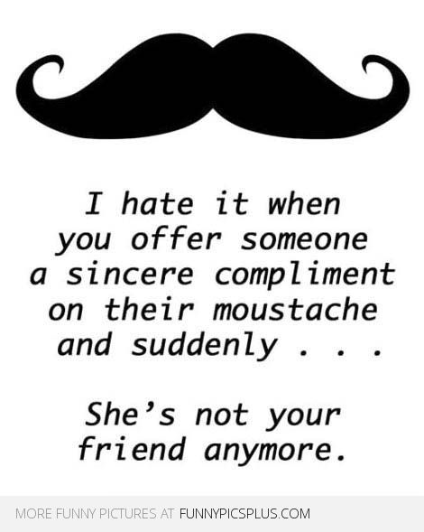 mustache sayings funny | ... on their moustache and suddenly, she's not your friend anymore
