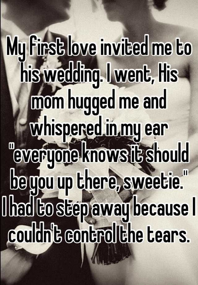 My first love invited me to his wedding. I went, His mom hugged me and whispered in my ear everyone knows it should be you up there, sweetie.  I had to step away because I couldnt control the tears.