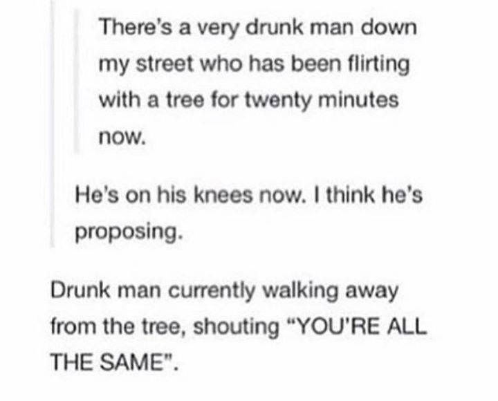 There's a very drunk man down my street who has been flirting with a tree for twenty minutes now.