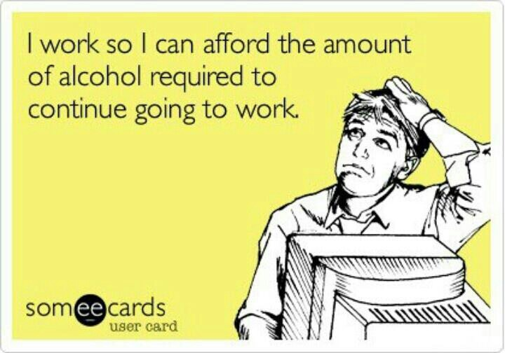 they still don't pay me enough. alcohol is expensive lol