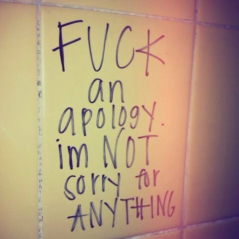 fuck an apology!  I'm not sorry for anything!♥