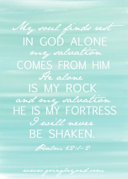 My soul finds rest in God alone. My salvation comes from Him. He alone is my Rock and my salvation. He is my Fortress. I will never be shaken. Psalm 62:1-2
