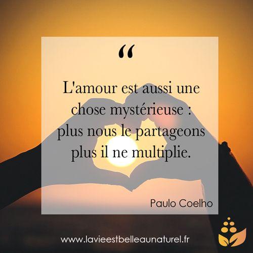 """""""L'amour est aussi une chose mystérieuse : plus nous les partageons plus il se multiplie."""" Paulo Coelho  Pour plus de citations rendez-vous sur lavieestbelleaunaturel.com"""