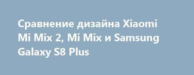 Сравнение дизайна Xiaomi Mi Mix 2, Mi Mix и Samsung Galaxy S8 Plus http://ilenta.com/news/smartphone/news_17453.html  Следующим топовым смартфоном, который представит китайская компания Xiaomi, станет безрамочный Mi Mix 2. ***