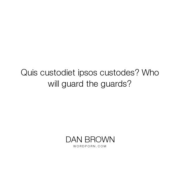"Dan Brown - ""Quis custodiet ipsos custodes? Who will guard the guards?"". satire"