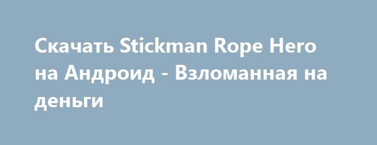 Скачать Stickman Rope Hero на Андроид - Взломанная на деньги http://modz-androider.ru/796-skachat-stickman-rope-hero-na-android-vzlomannaya-na-dengi.html