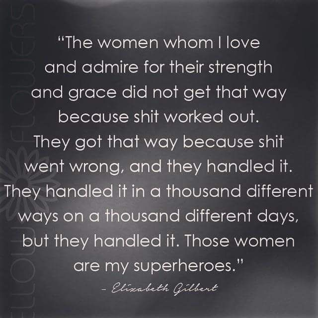 """""""The women whom I love and admire for their strength and grace did not get that way because everything worked out..."""" - Elizabeth Gilbert"""