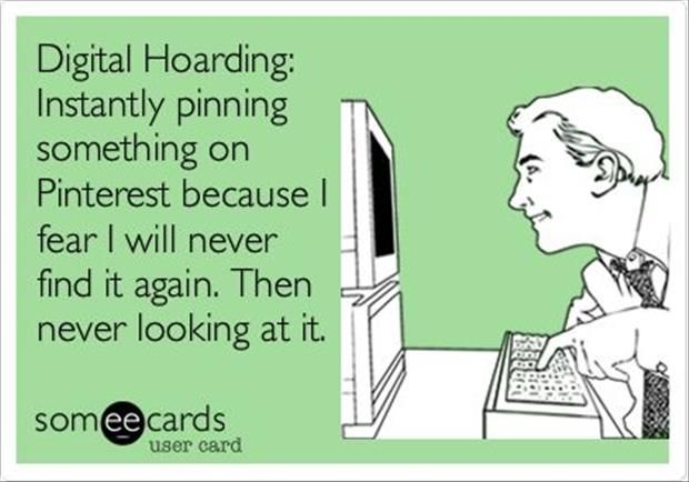 Digital Hoarding: Instantly pinning something on Pinterest because I fear I will never find it again. Then never looking at it.